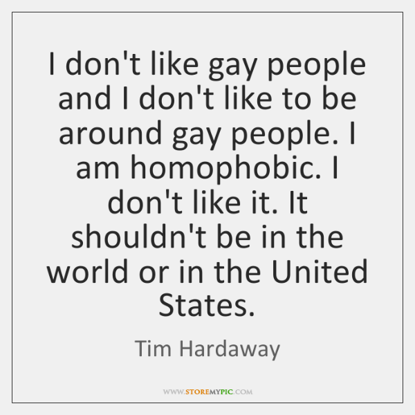 I don't like gay people and I don't like to be around ...