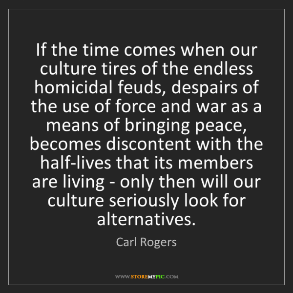 Carl Rogers: If the time comes when our culture tires of the endless...