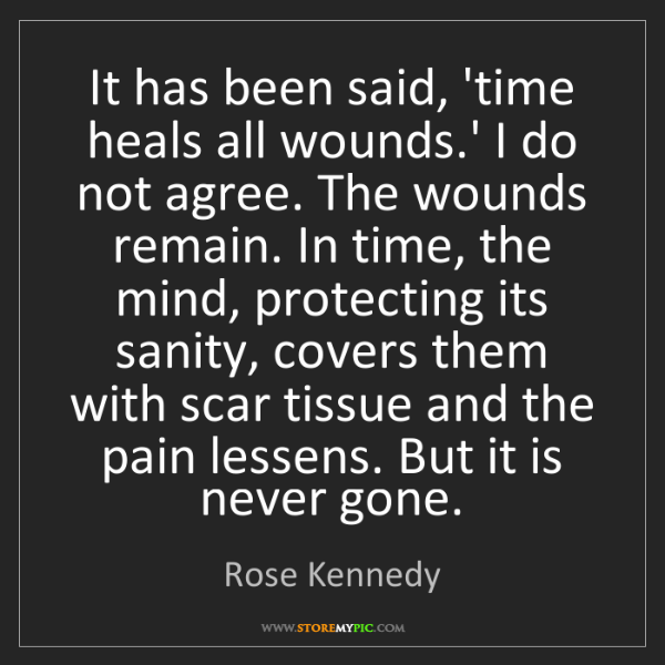 Rose Kennedy It Has Been Said Time Heals All Wounds I Do Not