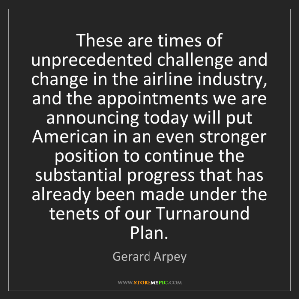Gerard Arpey: These are times of unprecedented challenge and change...