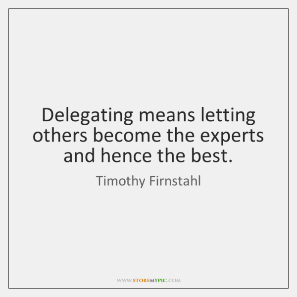 Delegating means letting others become the experts and hence the best.