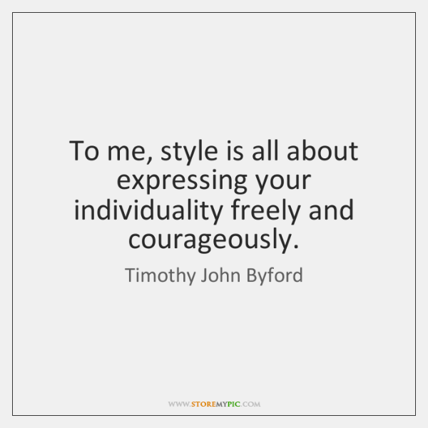 To me, style is all about expressing your individuality freely and courageously.