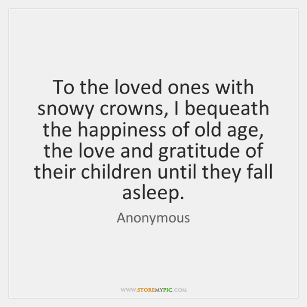 To the loved ones with snowy crowns, I bequeath the happiness of ...