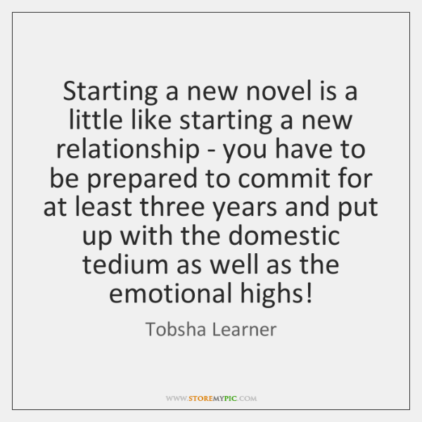 Starting a new novel is a little like starting a new relationship ...