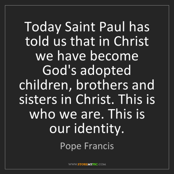 Pope Francis: Today Saint Paul has told us that in Christ we have become...