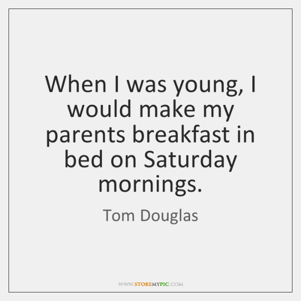 When I was young, I would make my parents breakfast in bed ...
