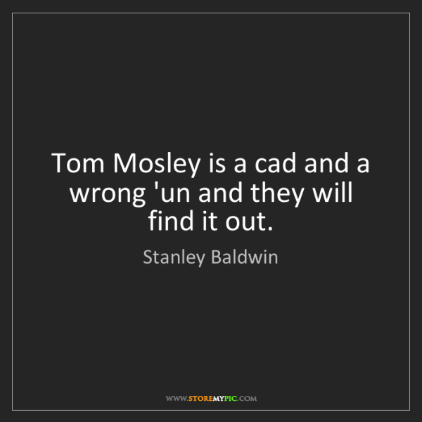 Stanley Baldwin: Tom Mosley is a cad and a wrong 'un and they will find...