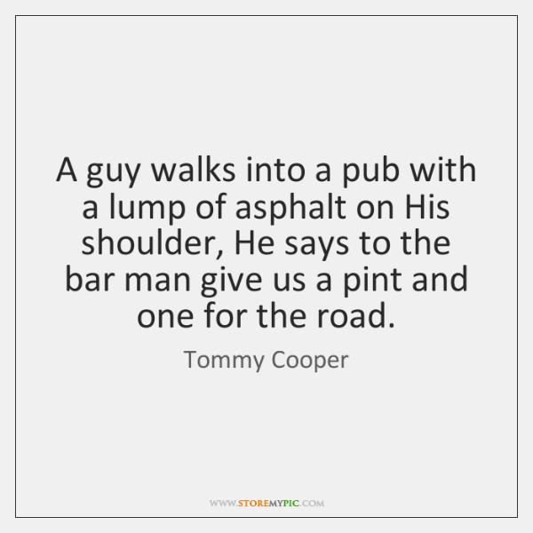 A guy walks into a pub with a lump of asphalt on ...