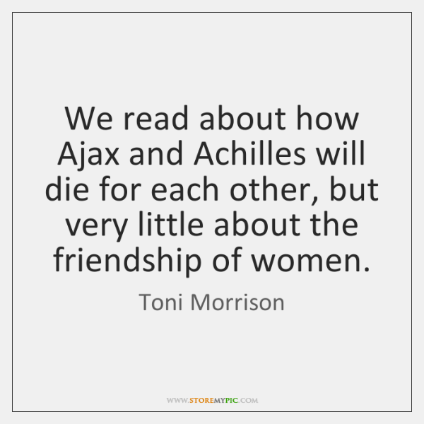 We read about how Ajax and Achilles will die for each other, ...
