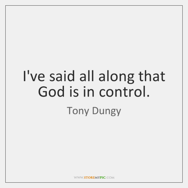 I've said all along that God is in control.