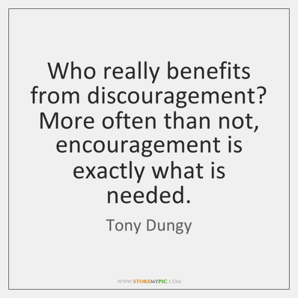 Who really benefits from discouragement? More often than not, encouragement is exactly ...