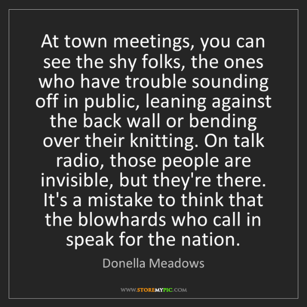 Donella Meadows: At town meetings, you can see the shy folks, the ones...