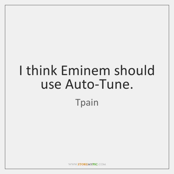 I think Eminem should use Auto-Tune.