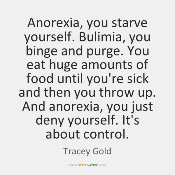 Anorexia, you starve yourself. Bulimia, you binge and purge. You eat huge ...