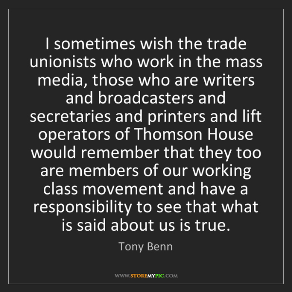 Tony Benn: I sometimes wish the trade unionists who work in the...