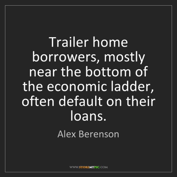 Alex Berenson: Trailer home borrowers, mostly near the bottom of the...