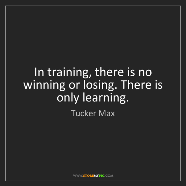 Tucker Max Quotes: Tucker Max: In Training, There Is No Winning Or Losing
