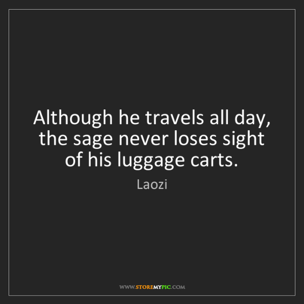 Laozi: Although he travels all day, the sage never loses sight...
