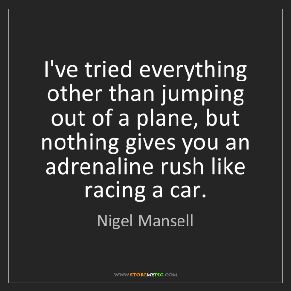 Nigel Mansell: I've tried everything other than jumping out of a plane,...