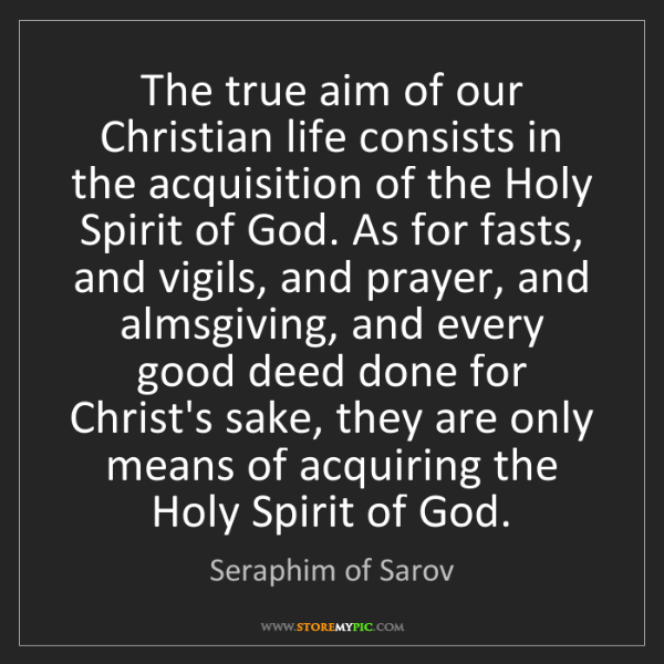 Seraphim of Sarov: The true aim of our Christian life consists in the acquisition...