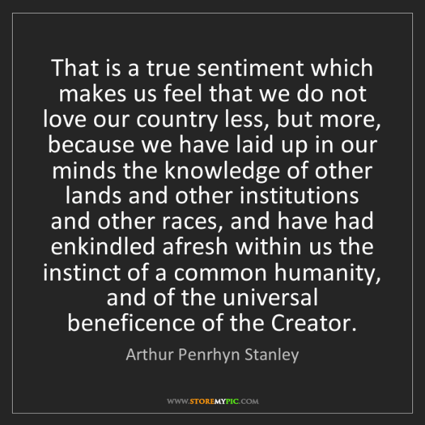 Arthur Penrhyn Stanley: That is a true sentiment which makes us feel that we...