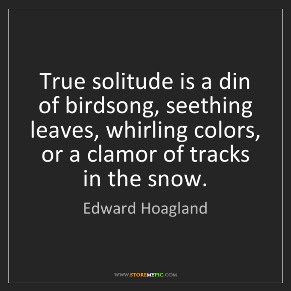 Edward Hoagland: True solitude is a din of birdsong, seething leaves,...