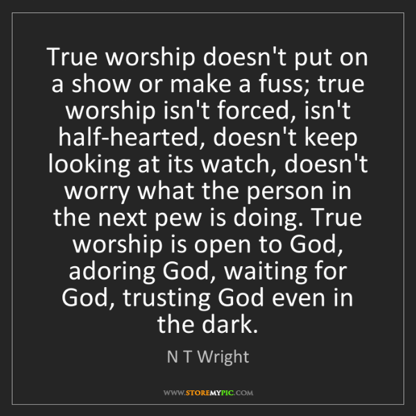 N T Wright: True worship doesn't put on a show or make a fuss; true...