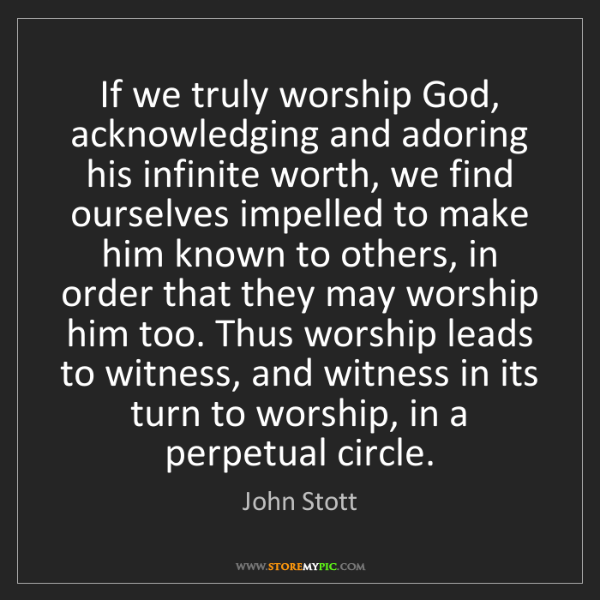 John Stott: If we truly worship God, acknowledging and adoring his...