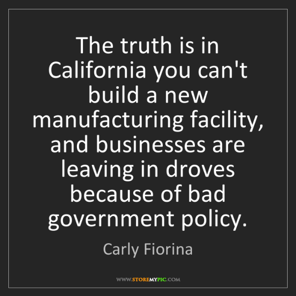 Carly Fiorina: The truth is in California you can't build a new manufacturing...
