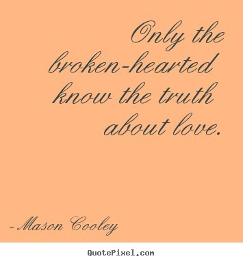 Only the broken hearted know the truth about love 001
