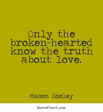 Only the broken hearted know the truth about love 002