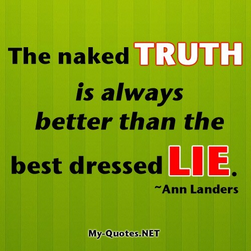 The naked truth is always better than the best dressed lie