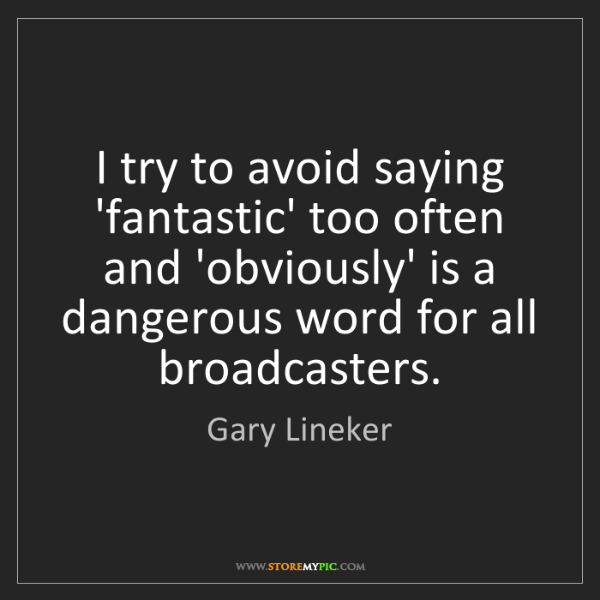 Gary Lineker: I try to avoid saying 'fantastic' too often and 'obviously'...