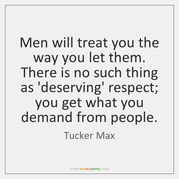 Tucker Max Quotes: Men Will Treat You The Way You Let Them. There Is No
