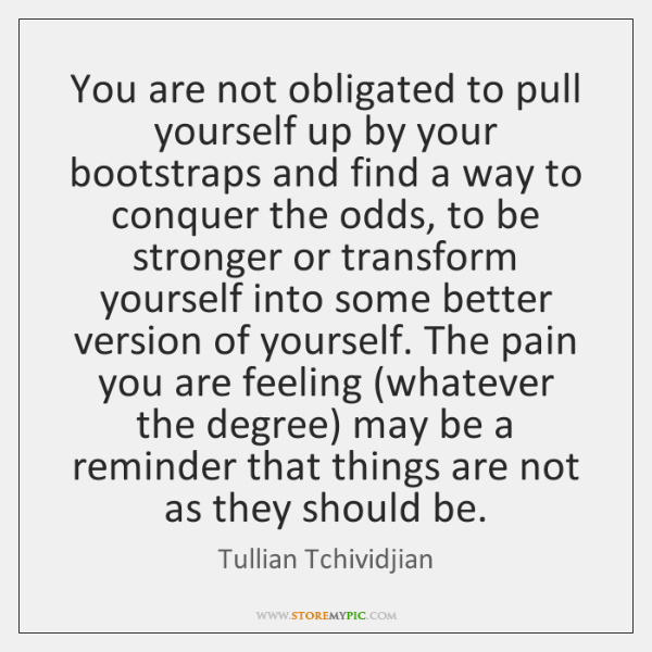 You are not obligated to pull yourself up by your bootstraps and ...
