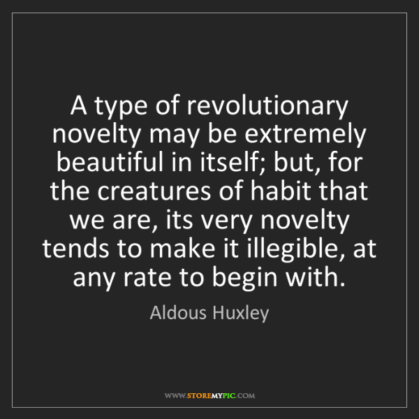 Aldous Huxley: A type of revolutionary novelty may be extremely beautiful...