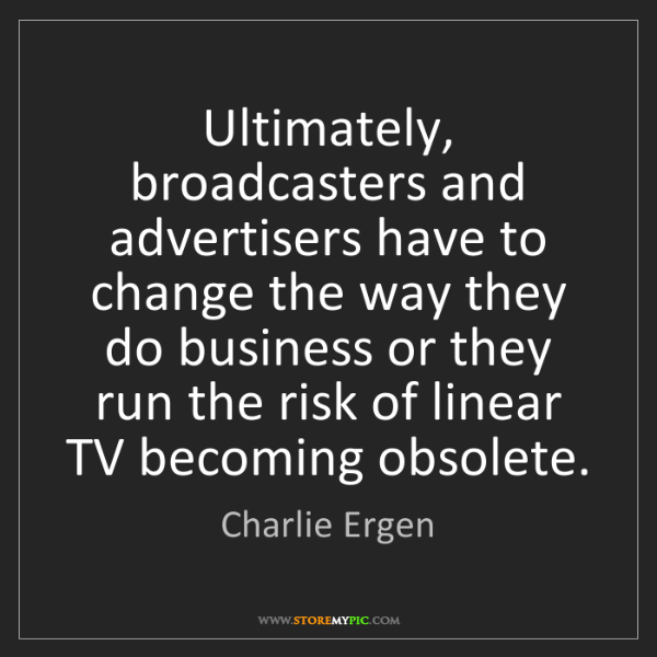 Charlie Ergen: Ultimately, broadcasters and advertisers have to change...