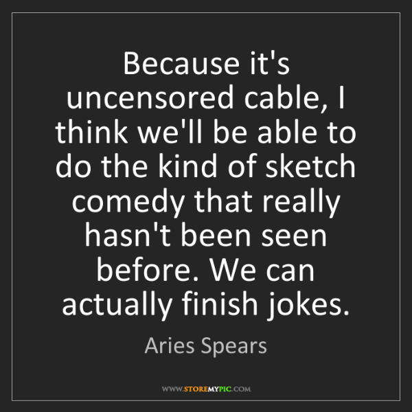 Aries Spears: Because it's uncensored cable, I think we'll be able...