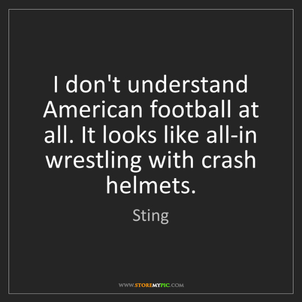 Sting: I don't understand American football at all. It looks...