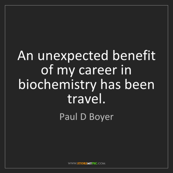 Paul D Boyer: An unexpected benefit of my career in biochemistry has...
