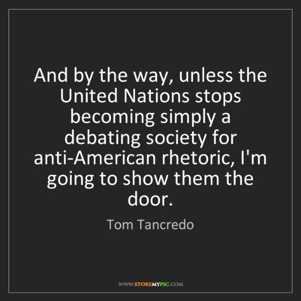 Tom Tancredo: And by the way, unless the United Nations stops becoming...