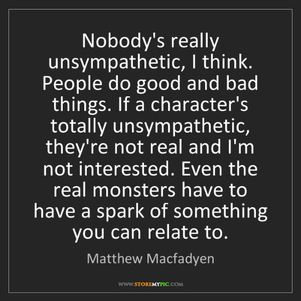 Matthew Macfadyen: Nobody's really unsympathetic, I think. People do good...