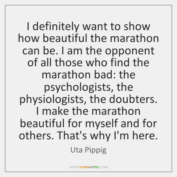 I definitely want to show how beautiful the marathon can be. I ...