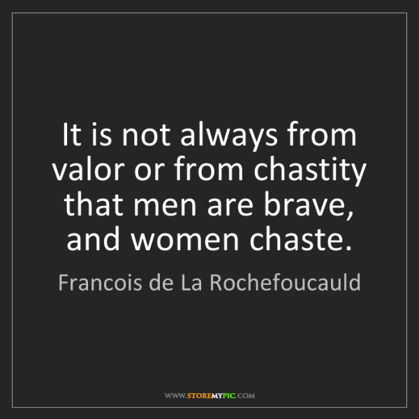 Francois de La Rochefoucauld: It is not always from valor or from chastity that men...