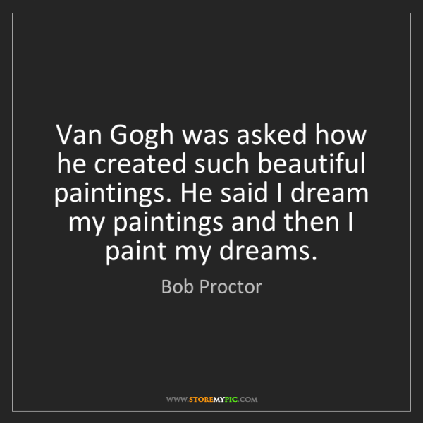 Bob Proctor: Van Gogh was asked how he created such beautiful paintings....