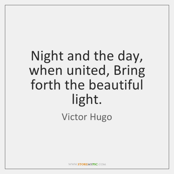 Night and the day, when united, Bring forth the beautiful light.