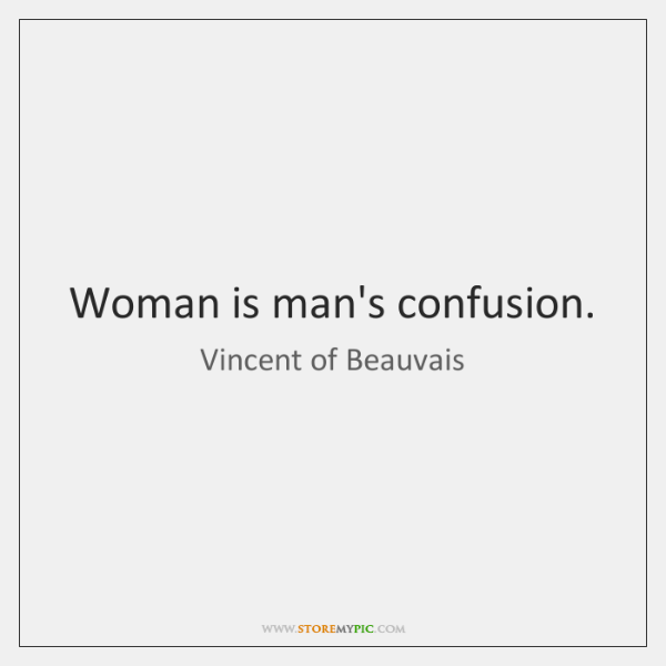 Woman is man's confusion.