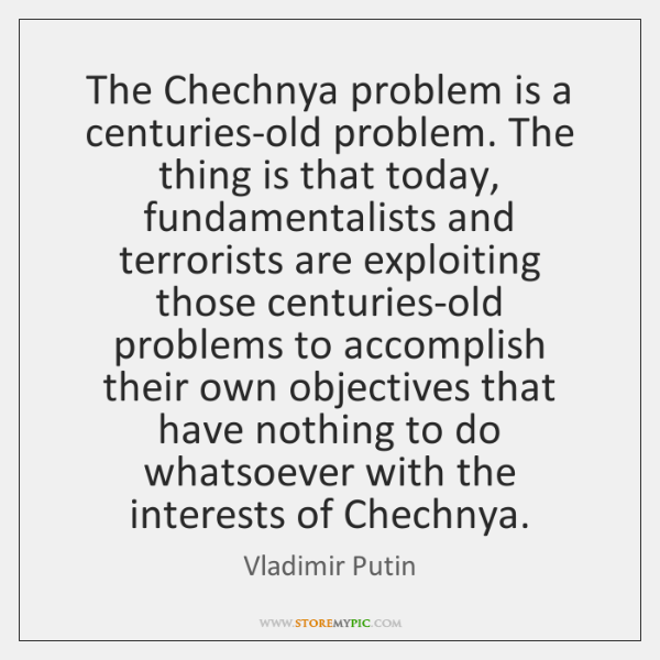 The Chechnya problem is a centuries-old problem. The thing is that today, ...