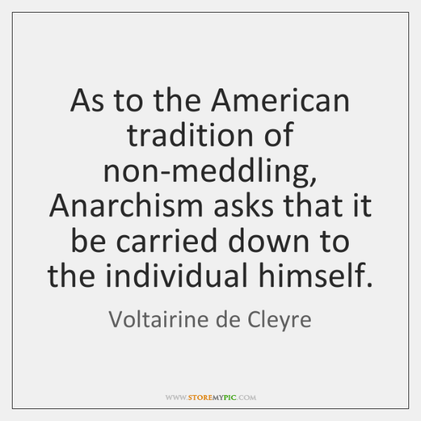 As to the American tradition of non-meddling, Anarchism asks that it be ...