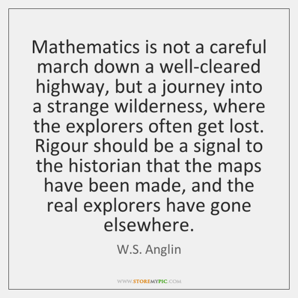 Mathematics is not a careful march down a well-cleared highway, but a ...